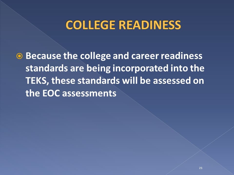  Because the college and career readiness standards are being incorporated into the TEKS, these standards will be assessed on the EOC assessments 21