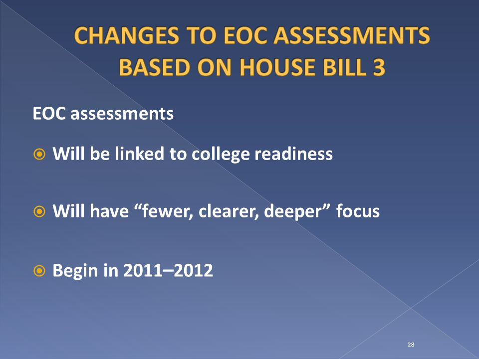 EOC assessments  Will be linked to college readiness  Will have fewer, clearer, deeper focus  Begin in 2011 –