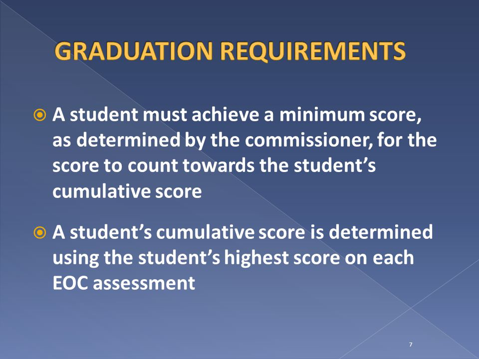  A student must achieve a minimum score, as determined by the commissioner, for the score to count towards the student's cumulative score  A student's cumulative score is determined using the student's highest score on each EOC assessment 7