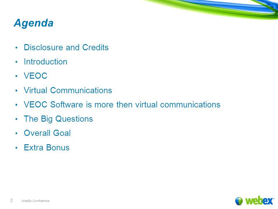 WebEx Confidential 2 Agenda Disclosure and Credits Introduction VEOC Virtual Communications VEOC Software is more then virtual communications The Big
