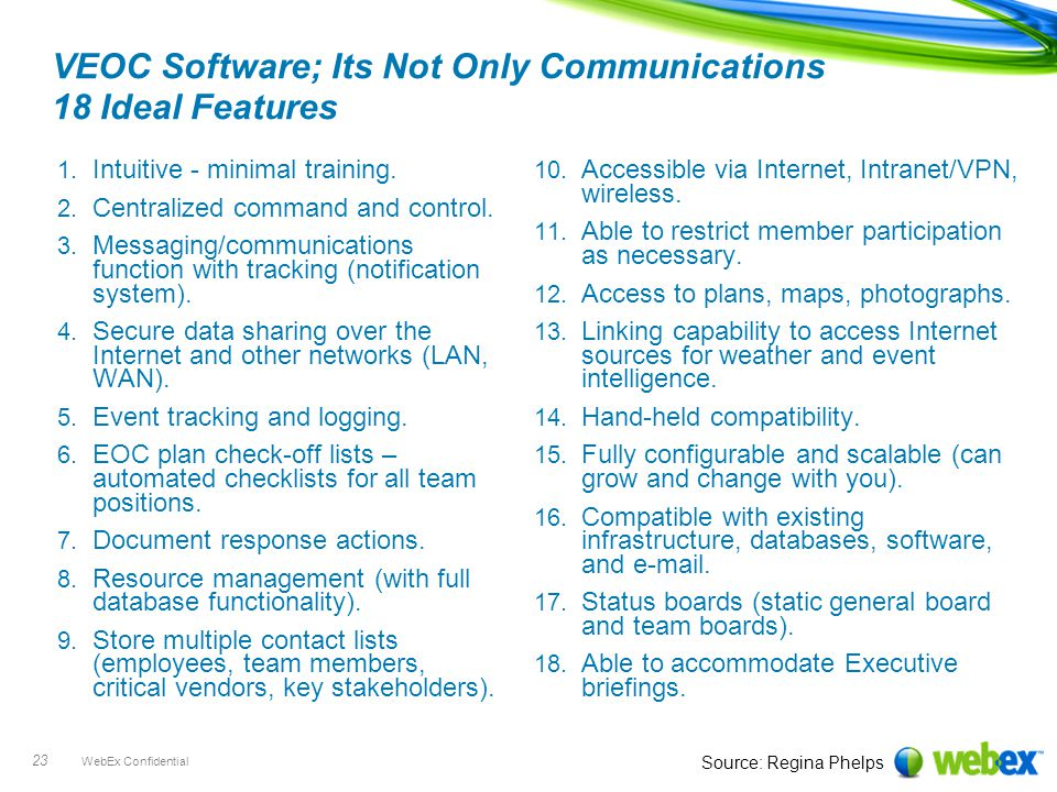 WebEx Confidential 23 VEOC Software; Its Not Only Communications 18 Ideal Features 1. Intuitive - minimal training. 2. Centralized command and control
