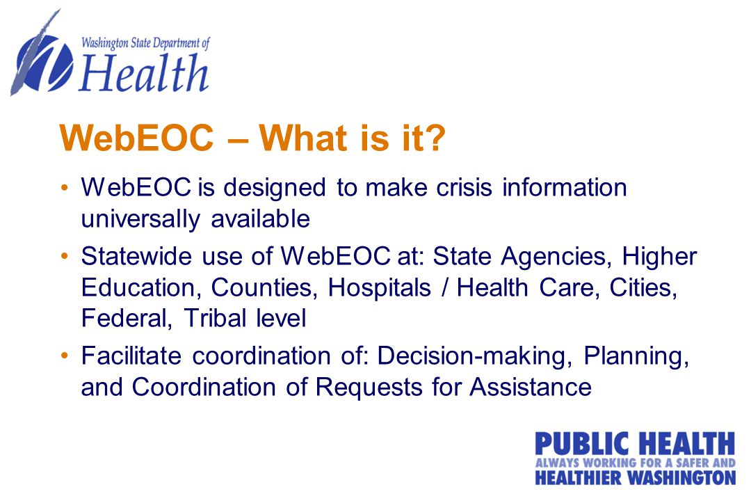 WebEOC – What is it? WebEOC is designed to make crisis information universally available Statewide use of WebEOC at: State Agencies, Higher Education,