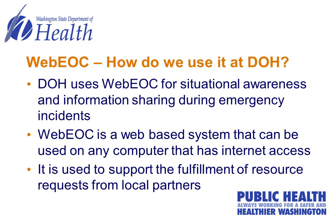 WebEOC – How do we use it at DOH? DOH uses WebEOC for situational awareness and information sharing during emergency incidents WebEOC is a web based s
