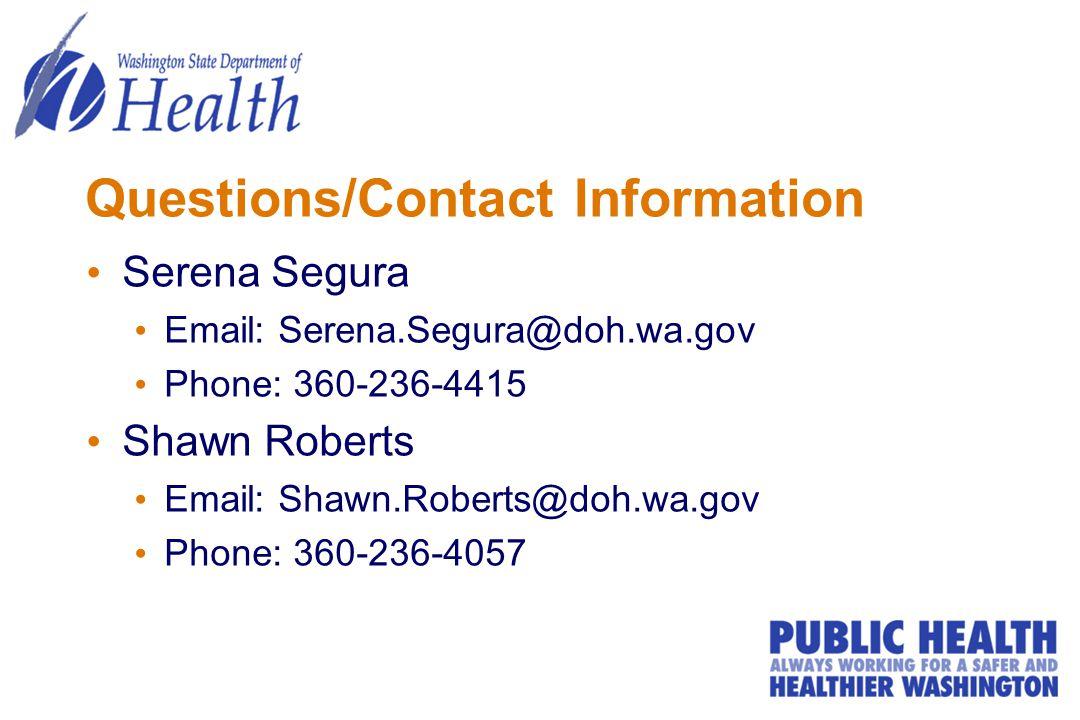 Questions/Contact Information Serena Segura Email: Serena.Segura@doh.wa.gov Phone: 360-236-4415 Shawn Roberts Email: Shawn.Roberts@doh.wa.gov Phone: 360-236-4057