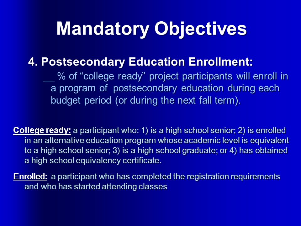 """Mandatory Objectives 4. Postsecondary Education Enrollment: __ % of """"college ready"""" project participants will enroll in a program of postsecondary edu"""