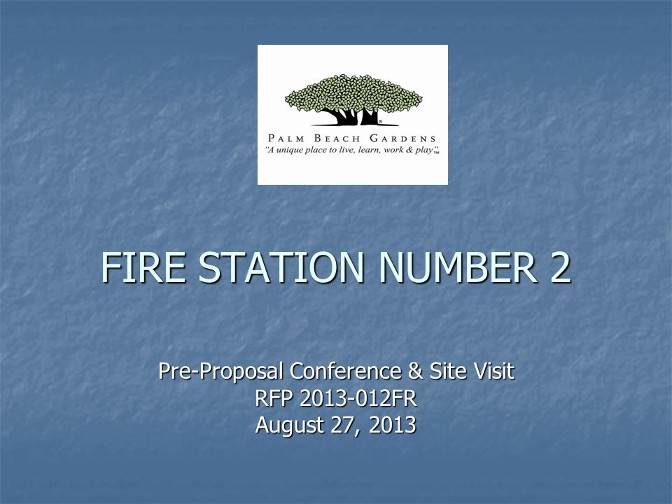 FIRE STATION NUMBER 2 Pre-Proposal Conference & Site Visit RFP 2013-012FR August 27, 2013