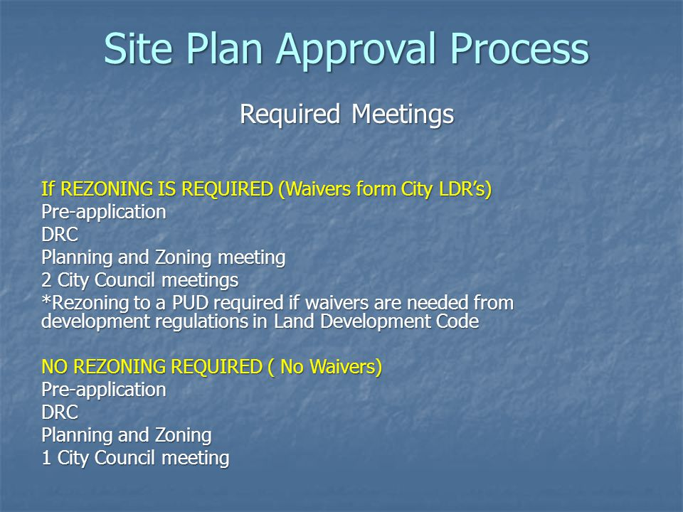 Required Meetings If REZONING IS REQUIRED (Waivers form City LDR's) Pre-applicationDRC Planning and Zoning meeting 2 City Council meetings *Rezoning t