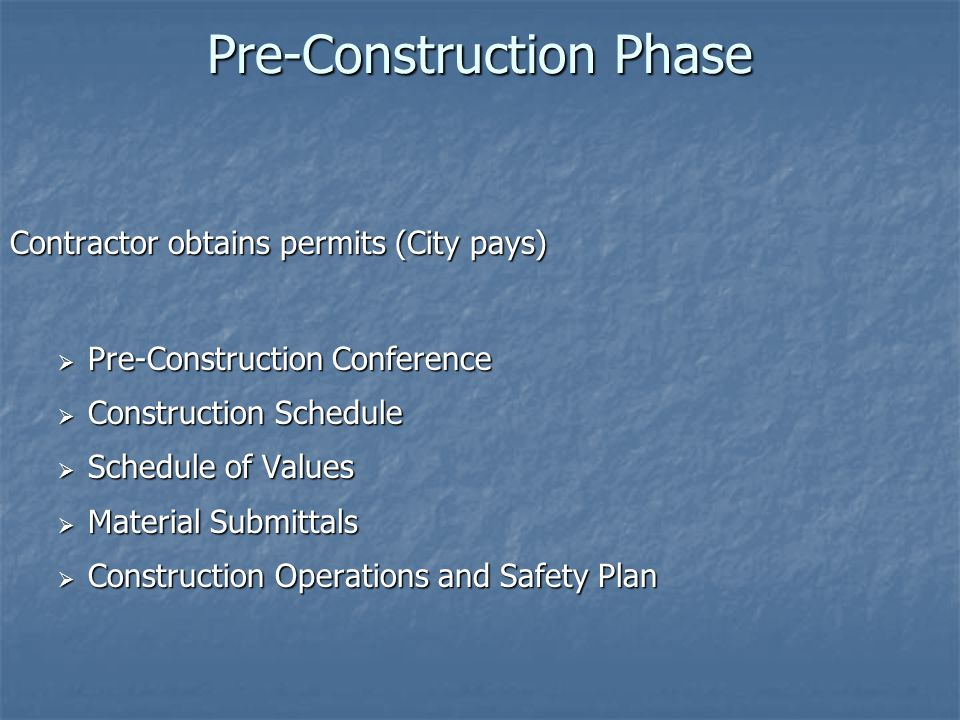Pre-Construction Phase Contractor obtains permits (City pays)  Pre-Construction Conference  Construction Schedule  Schedule of Values  Material Su