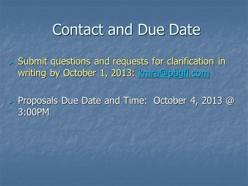 Contact and Due Date Contact and Due Date  Submit questions and requests for clarification in writing by October 1, 2013: kmra@pbgfl.com kmra@pbgfl.c