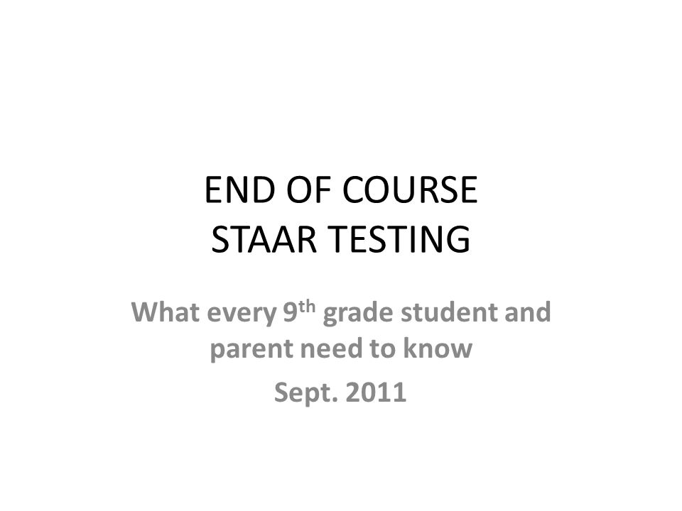 END OF COURSE STAAR TESTING What every 9 th grade student and parent need to know Sept. 2011