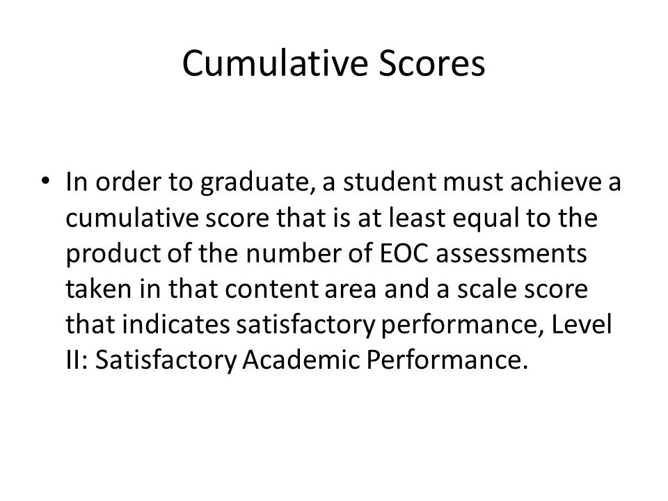 Cumulative Scores In order to graduate, a student must achieve a cumulative score that is at least equal to the product of the number of EOC assessments taken in that content area and a scale score that indicates satisfactory performance, Level II: Satisfactory Academic Performance.