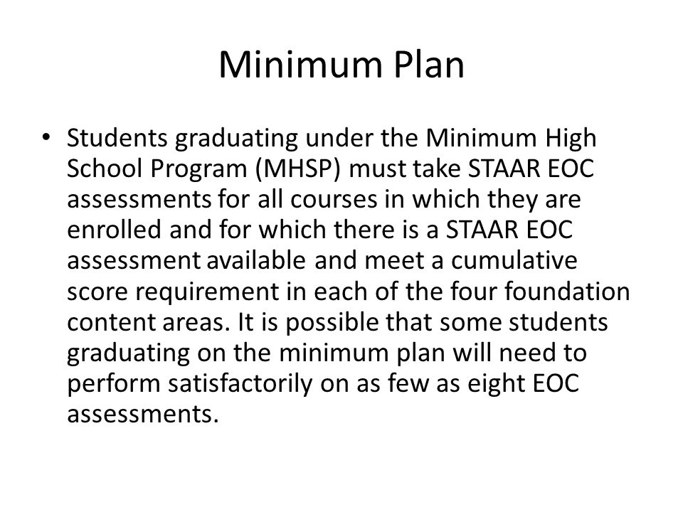 Minimum Plan Students graduating under the Minimum High School Program (MHSP) must take STAAR EOC assessments for all courses in which they are enrolled and for which there is a STAAR EOC assessment available and meet a cumulative score requirement in each of the four foundation content areas.