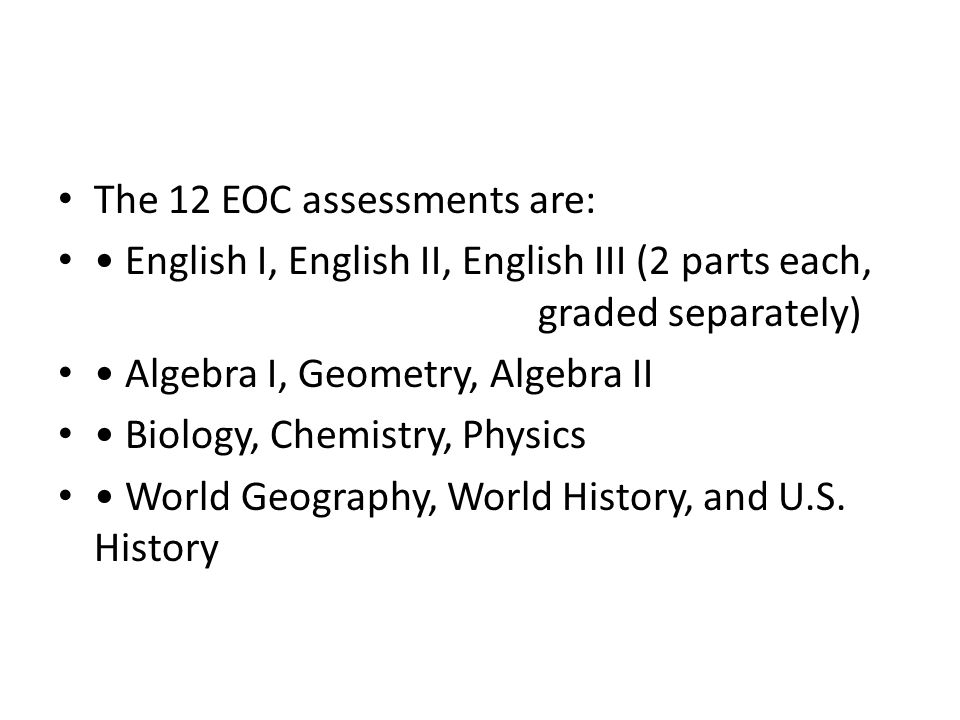 The 12 EOC assessments are: English I, English II, English III (2 parts each, graded separately) Algebra I, Geometry, Algebra II Biology, Chemistry, Physics World Geography, World History, and U.S.