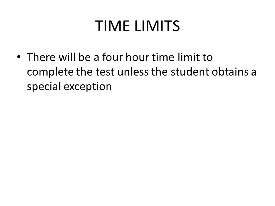 TIME LIMITS There will be a four hour time limit to complete the test unless the student obtains a special exception