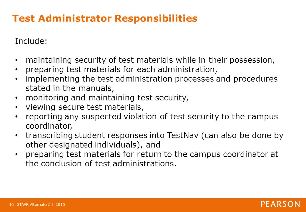 Test Administrator Responsibilities STAAR Alternate 2 l 201516 Include: maintaining security of test materials while in their possession, preparing test materials for each administration, implementing the test administration processes and procedures stated in the manuals, monitoring and maintaining test security, viewing secure test materials, reporting any suspected violation of test security to the campus coordinator, transcribing student responses into TestNav (can also be done by other designated individuals), and preparing test materials for return to the campus coordinator at the conclusion of test administrations.