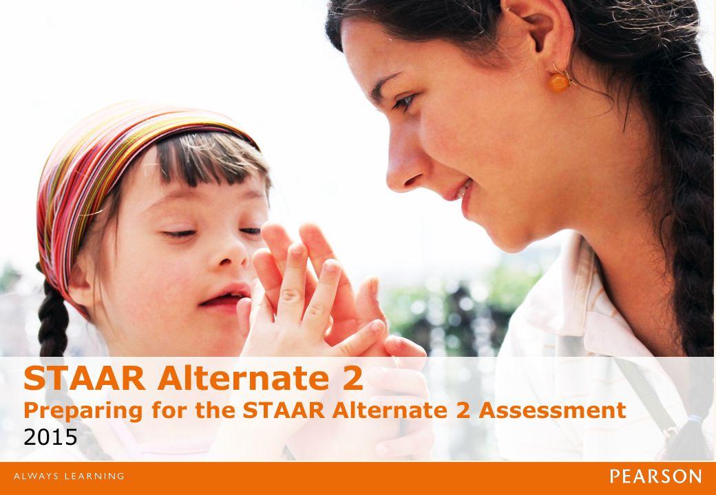 STAAR Alternate 2 Preparing for the STAAR Alternate 2 Assessment 2015
