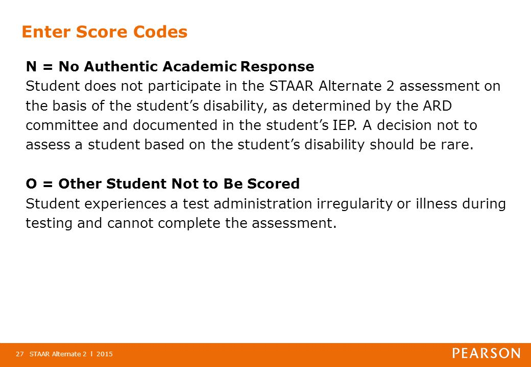 Enter Score Codes N = No Authentic Academic Response Student does not participate in the STAAR Alternate 2 assessment on the basis of the student's disability, as determined by the ARD committee and documented in the student's IEP.