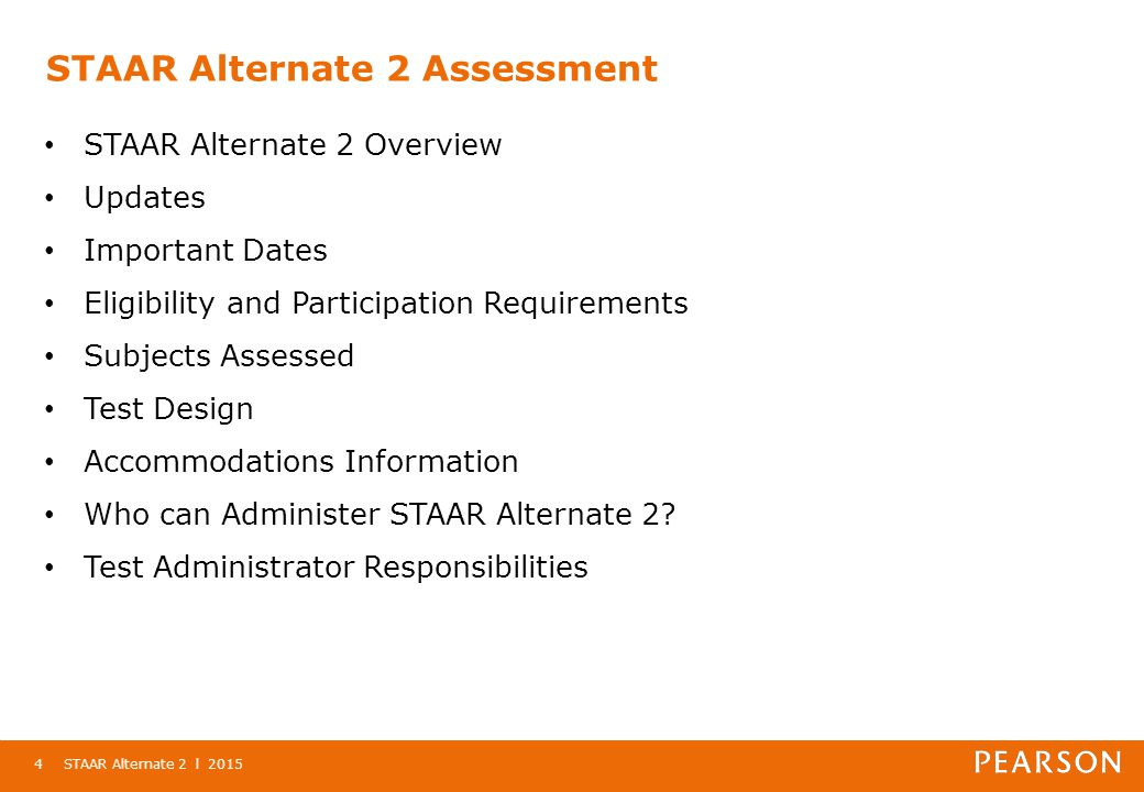 STAAR Alternate 2 l 20154 STAAR Alternate 2 Assessment STAAR Alternate 2 Overview Updates Important Dates Eligibility and Participation Requirements Subjects Assessed Test Design Accommodations Information Who can Administer STAAR Alternate 2.
