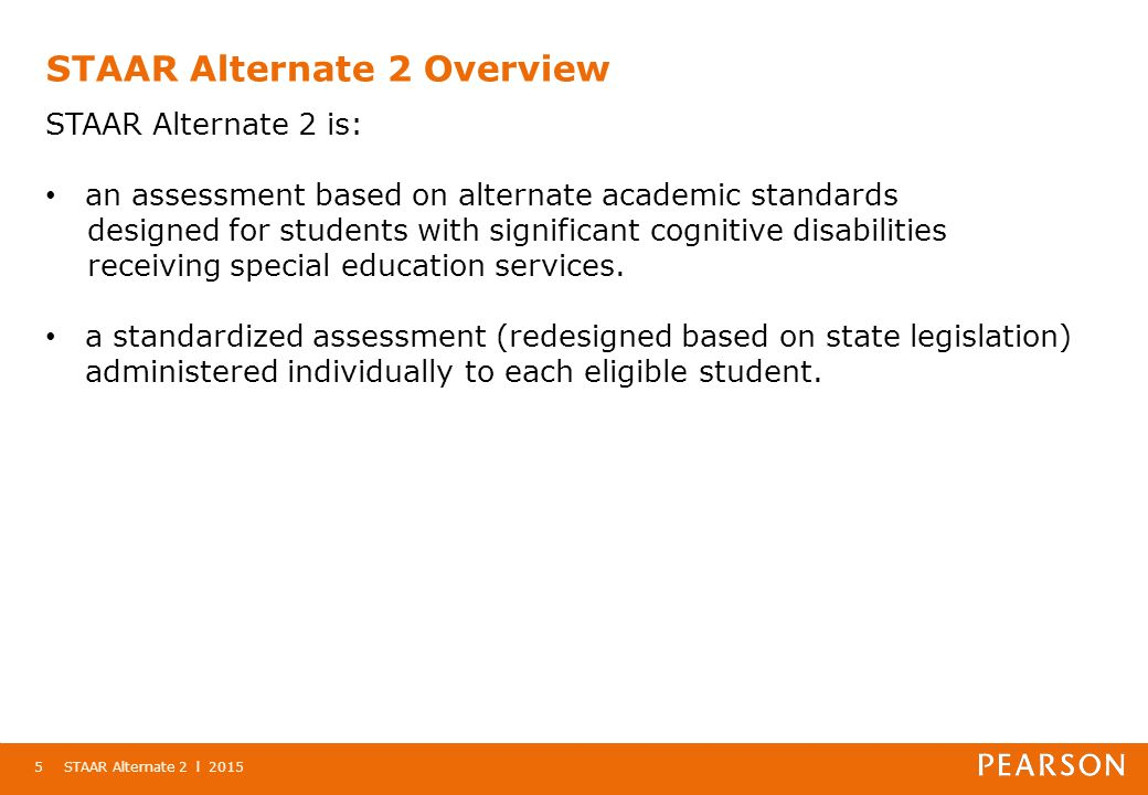 STAAR Alternate 2 Overview STAAR Alternate 2 l 20155 STAAR Alternate 2 is: an assessment based on alternate academic standards designed for students with significant cognitive disabilities receiving special education services.