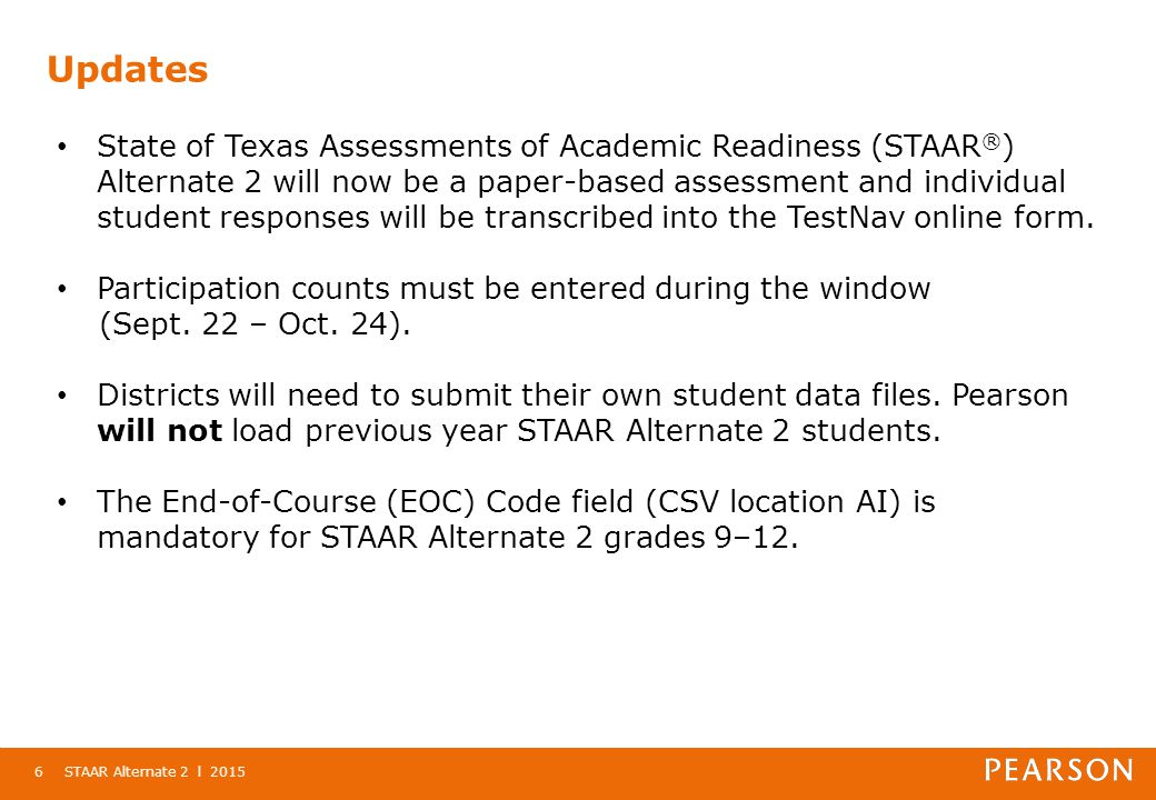Updates STAAR Alternate 2 l 20156 State of Texas Assessments of Academic Readiness (STAAR ® ) Alternate 2 will now be a paper-based assessment and individual student responses will be transcribed into the TestNav online form.