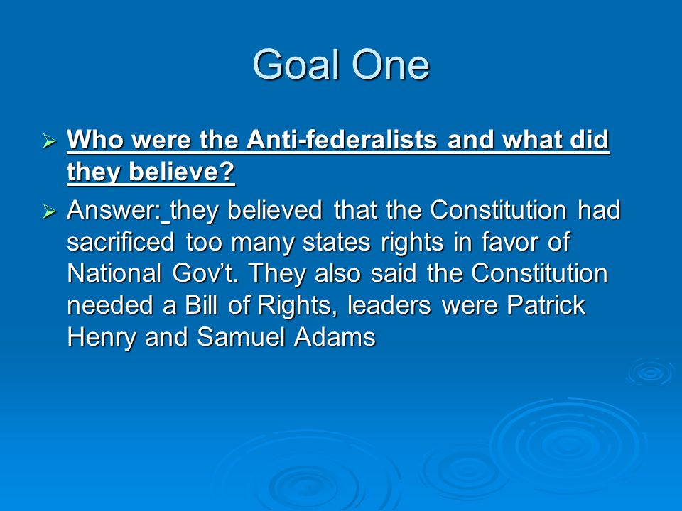 Goal One  Who were the Anti-federalists and what did they believe.