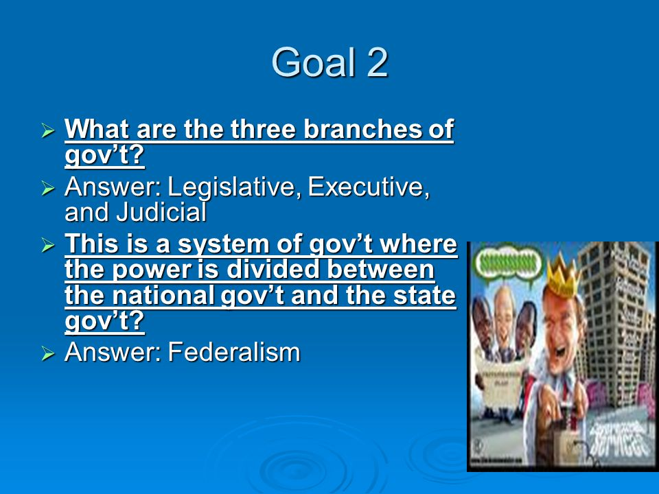 Goal 2  What are the three branches of gov't.