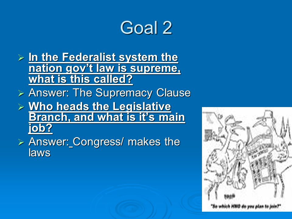 Goal 2  In the Federalist system the nation gov't law is supreme, what is this called.