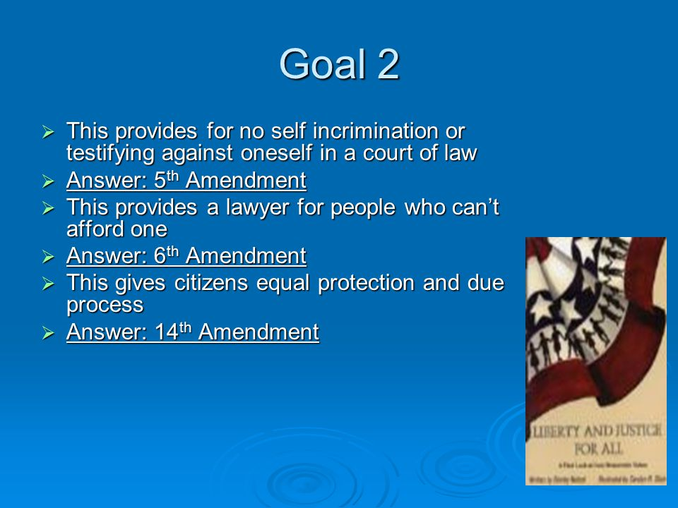 Goal 2  This provides for no self incrimination or testifying against oneself in a court of law  Answer: 5 th Amendment  This provides a lawyer for people who can't afford one  Answer: 6 th Amendment  This gives citizens equal protection and due process  Answer: 14 th Amendment