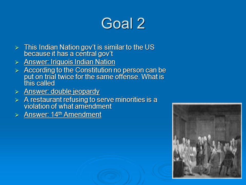 Goal 2  This Indian Nation gov't is similar to the US because it has a central gov't  Answer: Iriquois Indian Nation  According to the Constitution no person can be put on trial twice for the same offense.