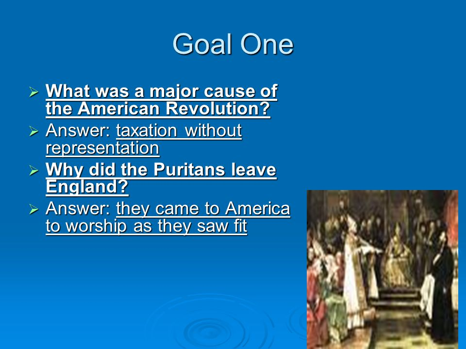 Goal One  What was a major cause of the American Revolution.