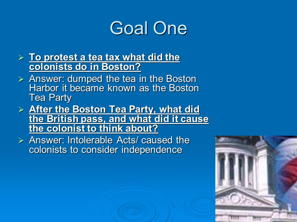 Goal One  To protest a tea tax what did the colonists do in Boston.