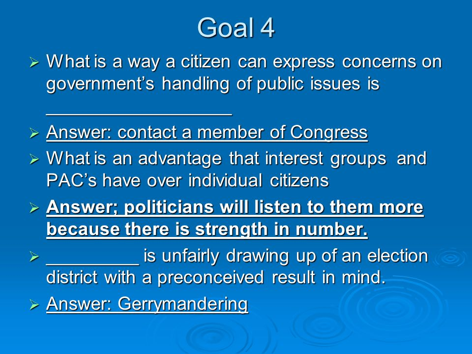Goal 4  What is a way a citizen can express concerns on government's handling of public issues is __________________  Answer: contact a member of Congress  What is an advantage that interest groups and PAC's have over individual citizens  Answer; politicians will listen to them more because there is strength in number.