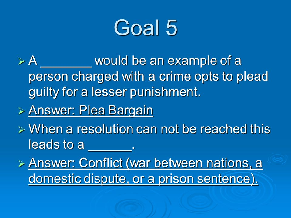 Goal 5  A _______ would be an example of a person charged with a crime opts to plead guilty for a lesser punishment.