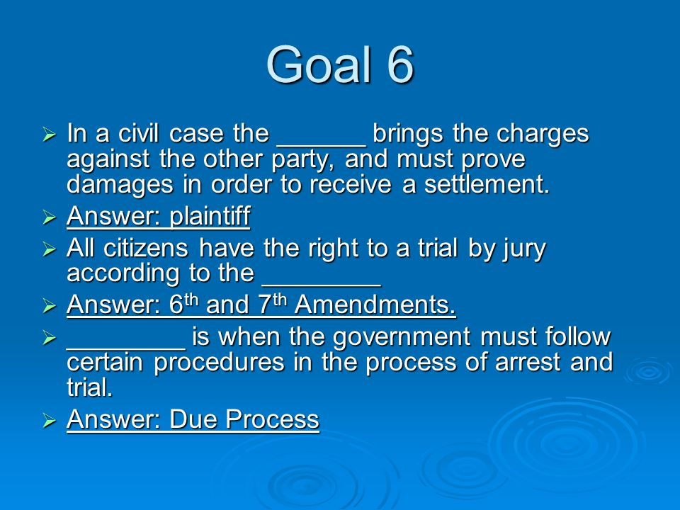 Goal 6  In a civil case the ______ brings the charges against the other party, and must prove damages in order to receive a settlement.
