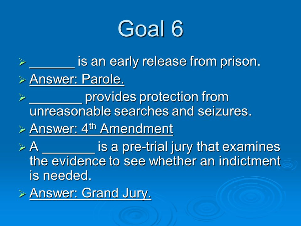 Goal 6  ______ is an early release from prison.  Answer: Parole.