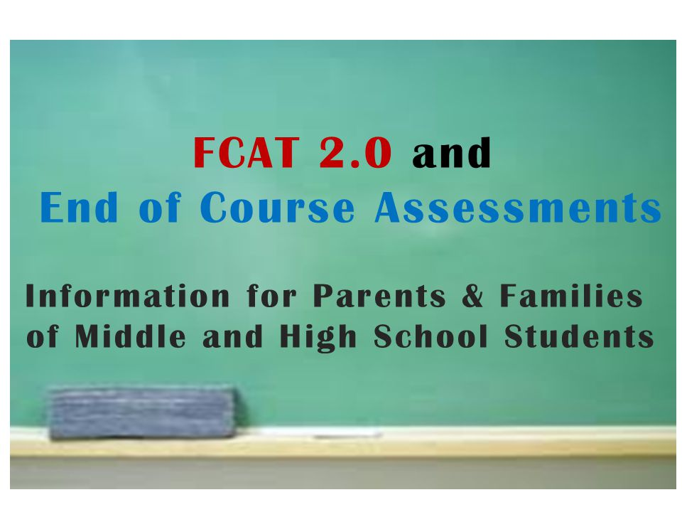 FCAT 2.0 and End of Course Assessments Information for Parents & Families of Middle and High School Students