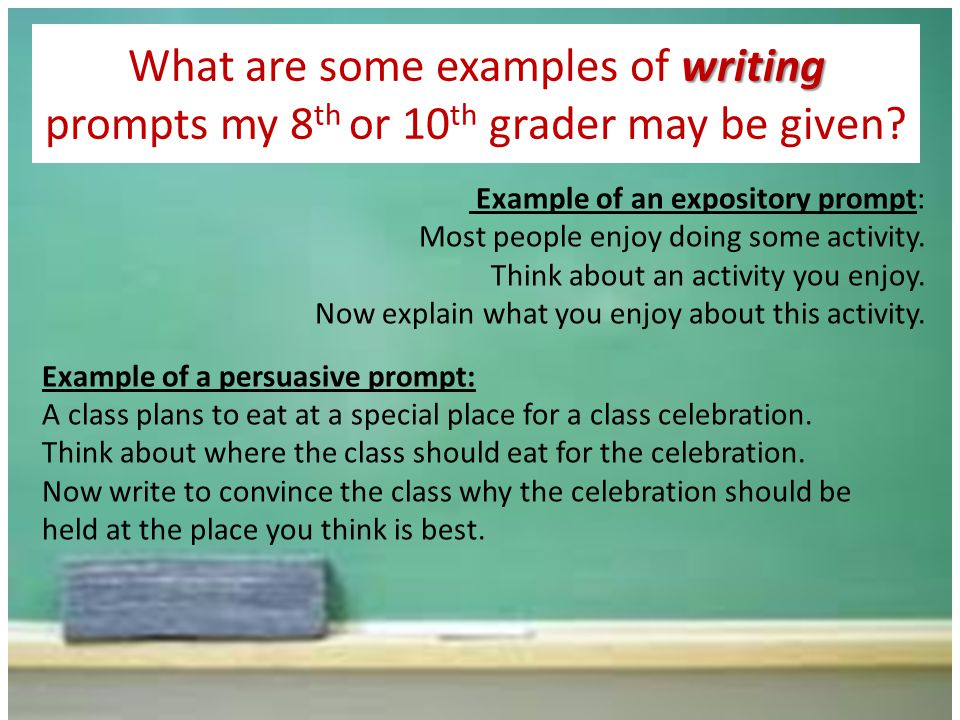 writing What are some examples of writing prompts my 8 th or 10 th grader may be given? Example of an expository prompt: Most people enjoy doing some