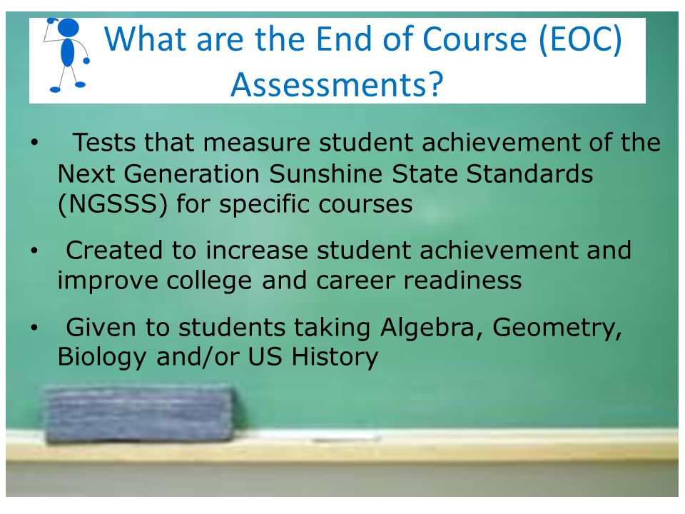 Tests that measure student achievement of the Next Generation Sunshine State Standards (NGSSS) for specific courses Created to increase student achiev