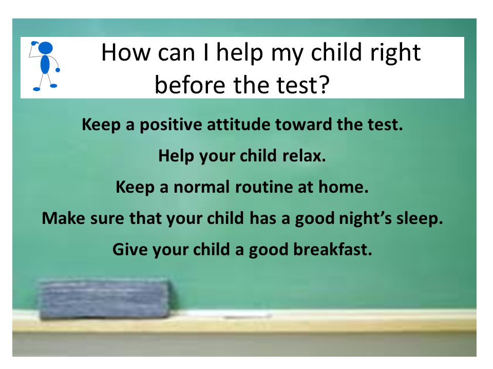 Keep a positive attitude toward the test. Help your child relax. Keep a normal routine at home. Make sure that your child has a good night's sleep. Gi