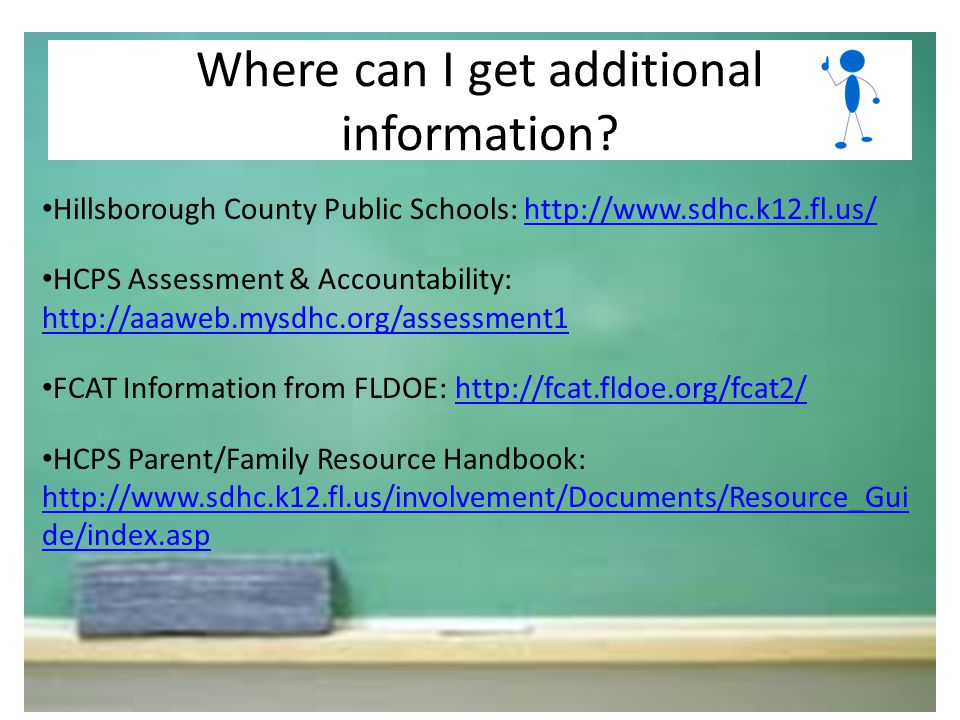 Hillsborough County Public Schools: http://www.sdhc.k12.fl.us/http://www.sdhc.k12.fl.us/ HCPS Assessment & Accountability: http://aaaweb.mysdhc.org/assessment1 http://aaaweb.mysdhc.org/assessment1 FCAT Information from FLDOE: http://fcat.fldoe.org/fcat2/http://fcat.fldoe.org/fcat2/ HCPS Parent/Family Resource Handbook: http://www.sdhc.k12.fl.us/involvement/Documents/Resource_Gui de/index.asp http://www.sdhc.k12.fl.us/involvement/Documents/Resource_Gui de/index.asp Where can I get additional information?