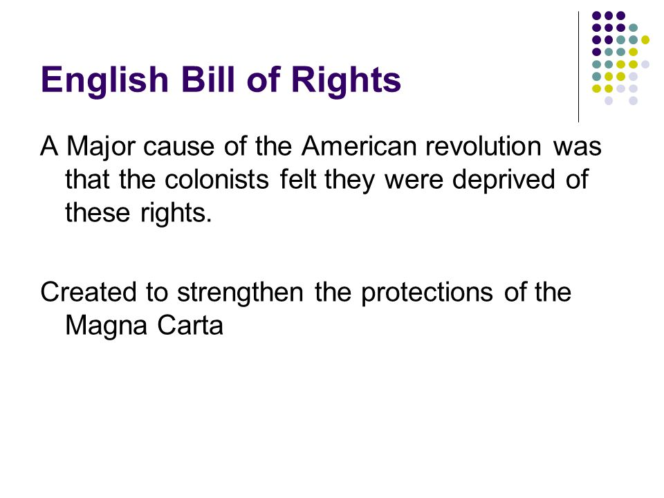 English Bill of Rights A Major cause of the American revolution was that the colonists felt they were deprived of these rights.