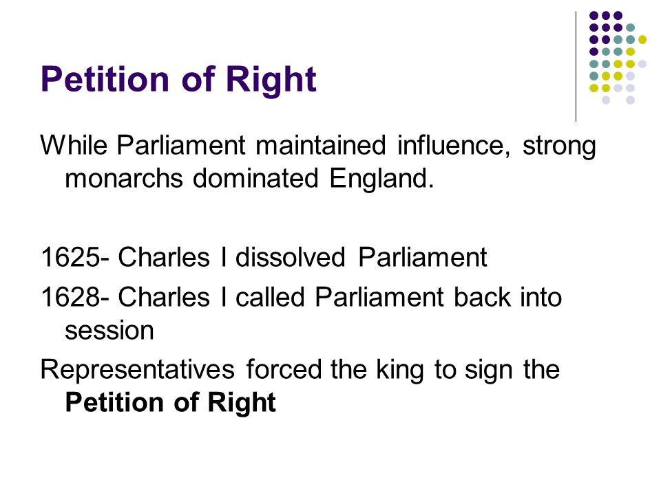 Petition of Right While Parliament maintained influence, strong monarchs dominated England.
