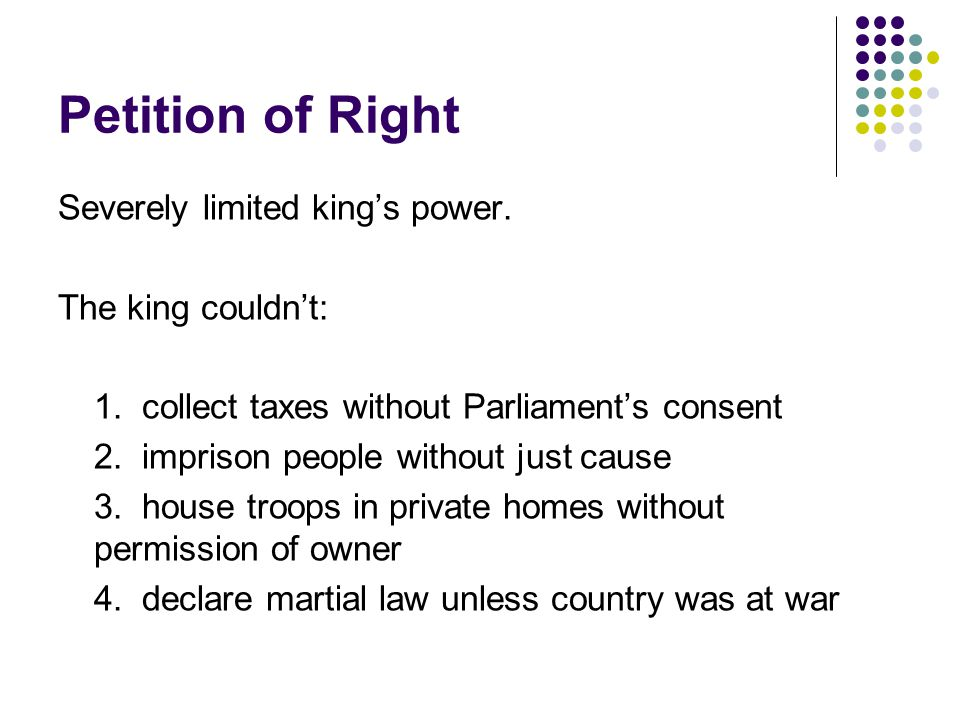Petition of Right Severely limited king's power. The king couldn't: 1.