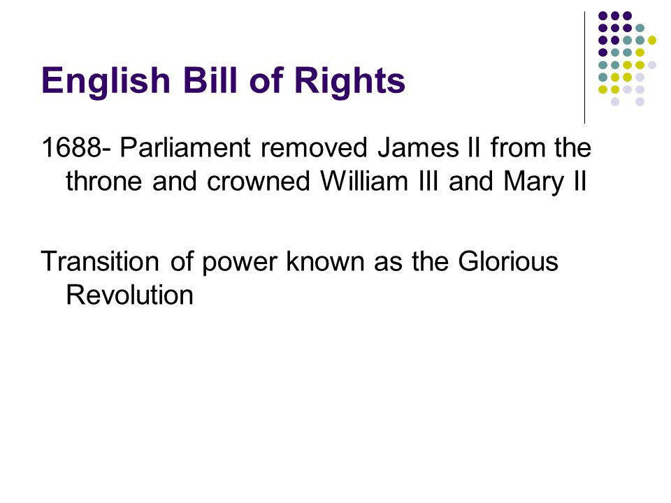 English Bill of Rights 1688- Parliament removed James II from the throne and crowned William III and Mary II Transition of power known as the Glorious Revolution