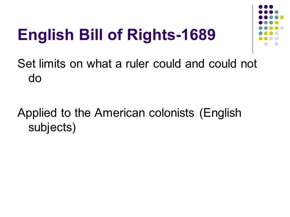 English Bill of Rights-1689 Set limits on what a ruler could and could not do Applied to the American colonists (English subjects)