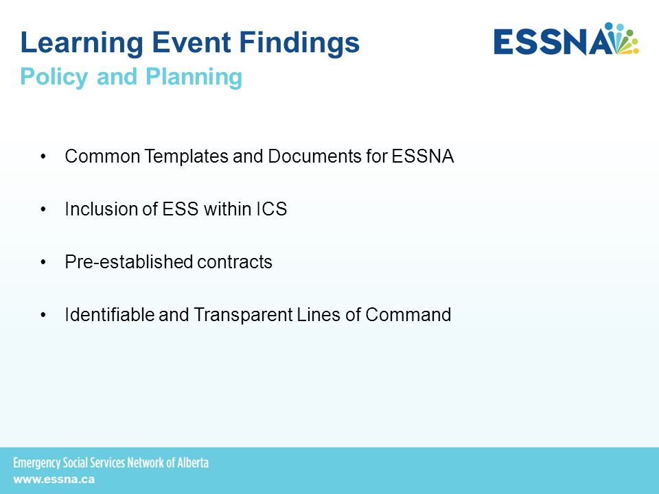Policy and Planning Common Templates and Documents for ESSNA Inclusion of ESS within ICS Pre-established contracts Identifiable and Transparent Lines of Command Learning Event Findings