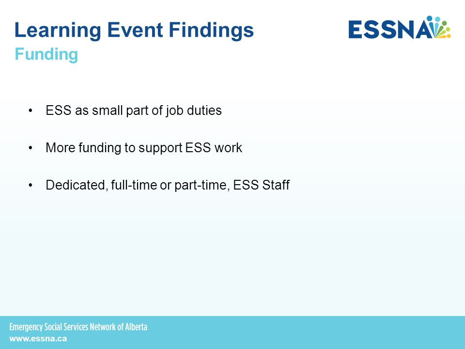 Funding ESS as small part of job duties More funding to support ESS work Dedicated, full-time or part-time, ESS Staff Learning Event Findings