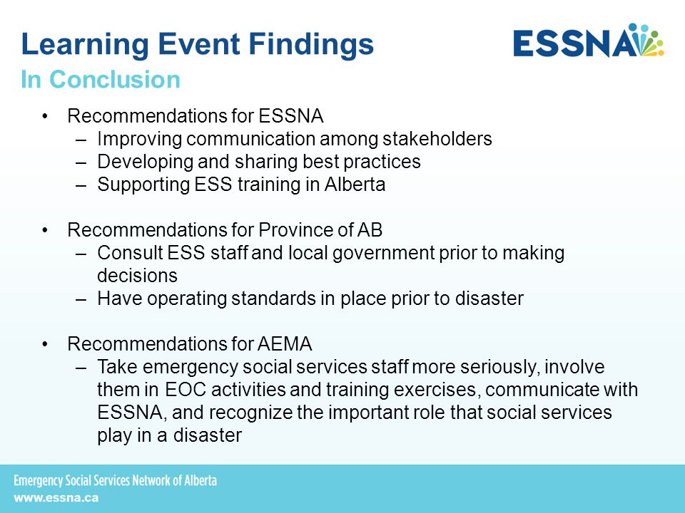 In Conclusion Recommendations for ESSNA –Improving communication among stakeholders –Developing and sharing best practices –Supporting ESS training in Alberta Recommendations for Province of AB –Consult ESS staff and local government prior to making decisions –Have operating standards in place prior to disaster Recommendations for AEMA –Take emergency social services staff more seriously, involve them in EOC activities and training exercises, communicate with ESSNA, and recognize the important role that social services play in a disaster Learning Event Findings