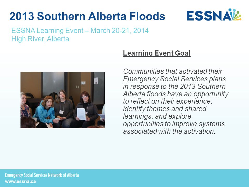 Learning Event Goal Communities that activated their Emergency Social Services plans in response to the 2013 Southern Alberta floods have an opportunity to reflect on their experience, identify themes and shared learnings, and explore opportunities to improve systems associated with the activation.