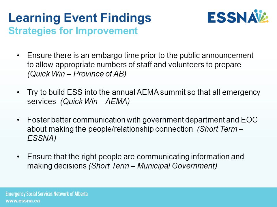 Strategies for Improvement Ensure there is an embargo time prior to the public announcement to allow appropriate numbers of staff and volunteers to prepare (Quick Win – Province of AB) Try to build ESS into the annual AEMA summit so that all emergency services (Quick Win – AEMA) Foster better communication with government department and EOC about making the people/relationship connection (Short Term – ESSNA) Ensure that the right people are communicating information and making decisions (Short Term – Municipal Government) Learning Event Findings